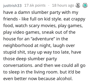 """Text - justtrish33 17.6k points 18 hours ago have a damn slumber party with my friends - like full on kid style. eat crappy food, watch scary movies, play games, play video games, sneak out of the house for an """"adventure"""" in the neighborhood at night, laugh over stupid shit, stay up way too late, have those deep slumber party conversations. and then we could all go to sleep in the living room. but it'd be even better now because alcohol"""