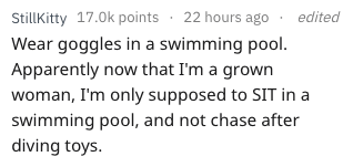 Text - Stillkitty 17.0k points 22 hours ago edited Wear goggles in a swimming pool. Apparently now that I'm a grown woman, I'm only supposed to SIT in a swimming pool, and not chase after diving toys