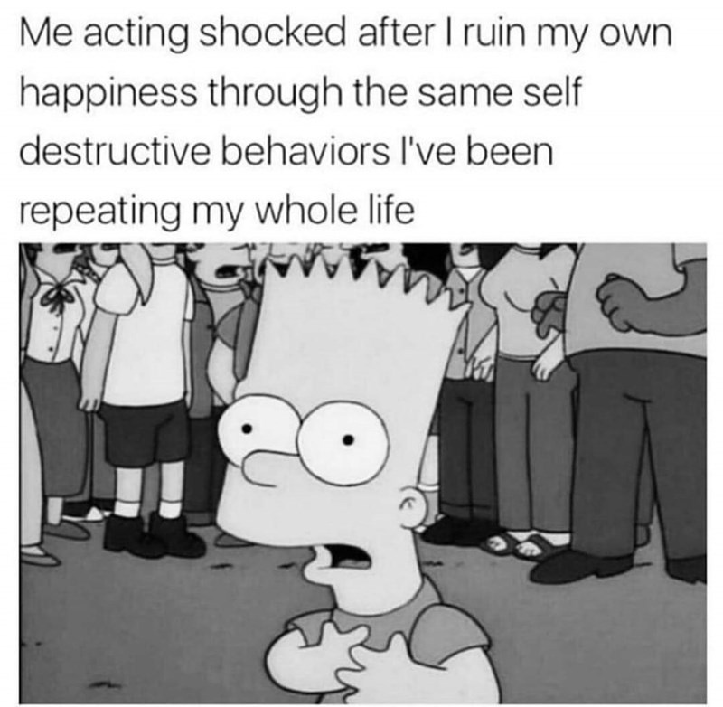 "Caption that reads, ""Me acting shocked after I ruin my own happiness through the same self-destructive behaviors I've been repeating my whole life"" above a still of Bart Simpson looking shocked"