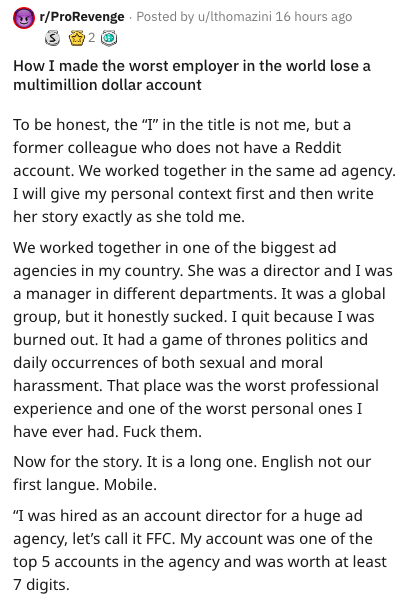 """Text - r/ProRevenge Posted by u/lthomazini 16 hours ago 2 How I made the worst employer in the world lose a multimillion dollar account To be honest, the """"T"""" in the title is not me, but a former colleague who does not have a Reddit account. We worked together in the same ad agency I will give my personal context first and then write her story exactly as she told me. We worked together in one of the biggest ad agencies in my country. She was a director and I was a manager in different departments"""