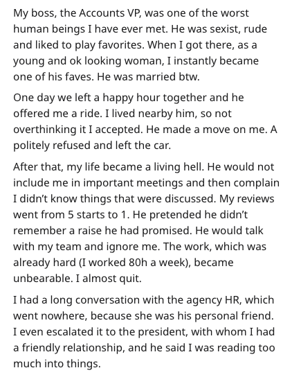 Text - My boss, the Accounts VP, was one of the worst human beings I have ever met. He was sexist, rude and liked to play favorites. When I got there, as a young and ok looking woman, I instantly became one of his faves. He was married btw. One day we left a happy hour together and he offered me a ride. I lived nearby him, so not overthinking it I accepted. He made a move on me. A politely refused and left the car. After that, my life became a living hell. He would not include me in important me