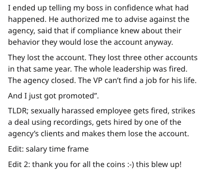 """Text - I ended up telling my boss in confidence what had happened. He authorized me to advise against the agency, said that if compliance knew about their behavior they would lose the account anyway. They lost the account. They lost three other accounts in that same year. The whole leadership was fired. The agency closed. The VP can't find a job for his life And I just got promoted"""" TLDR; sexually harassed employee gets fired, strikes a deal using recordings, gets hired by one of the agency's cl"""