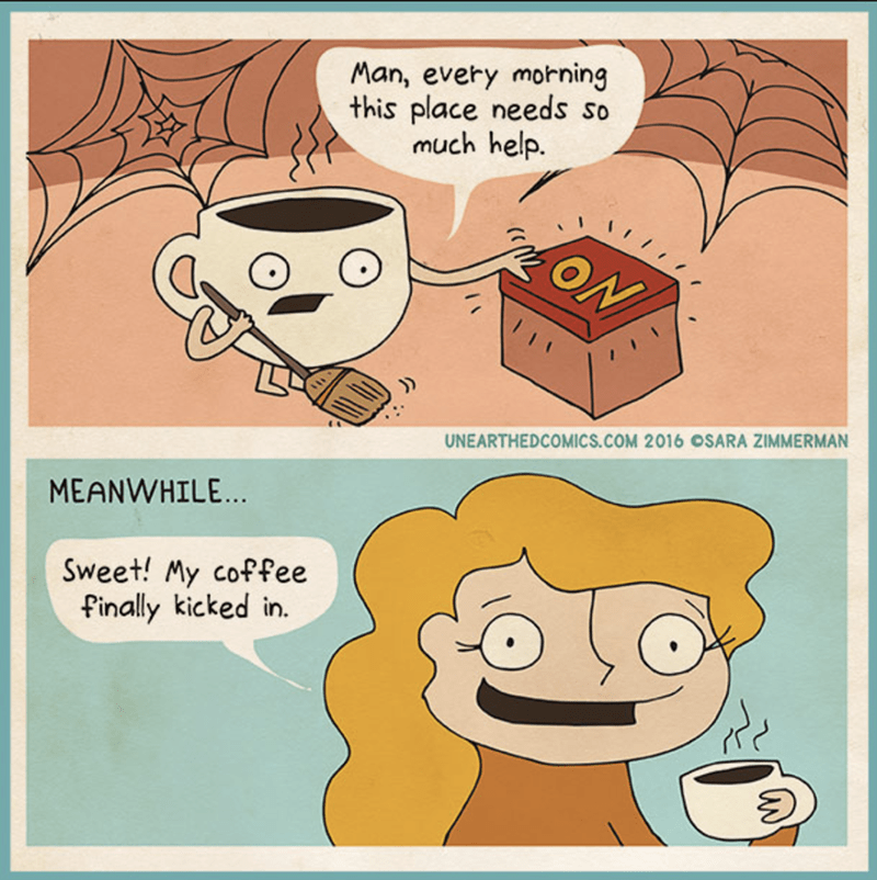 Cartoon - Man, every morning this place needs so much help. ON UNEARTHEDCOMICS.COM 2016 OSARA ZIMMERMAN MEANWHILE... Sweet! My coffee finally kicked in.