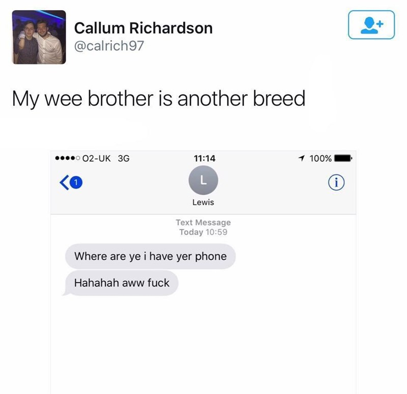 Text - Callum Richardson @calrich97 My wee brother is another breed o02-UK 3G 1 100% 11:14 i 1 Lewis Text Message Today 10:59 Where are ye i have yer phone Hahahah aww fuck