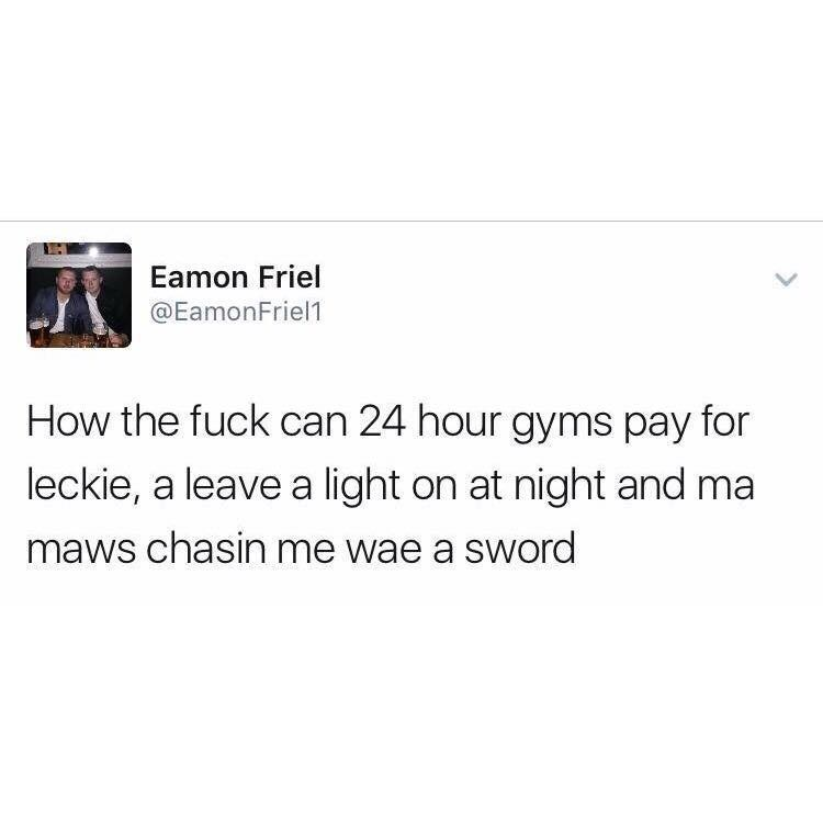Text - Eamon Friel @EamonFriel1 How the fuck can 24 hour gyms pay for leckie, a leave a light on at night and ma maws chasin me wae a sword
