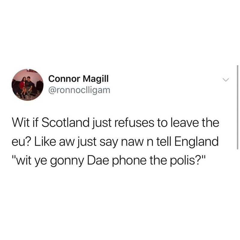 "Text - Connor Magill @ronnoclligam Wit if Scotland just refuses to leave the eu? Like aw just say naw n tell England ""wit ye gonny Dae phone the polis?"""