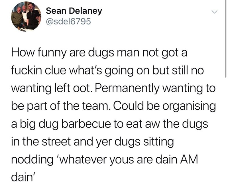 Text - Sean Delaney @sdel6795 How funny are dugs man not got a fuckin clue what's going on but still no wanting left oot. Permanently wanting to be part of the team. Could be organising a big dug barbecue to eat aw the dugs in the street and yer dugs sitting nodding 'whatever yous are dain AM dain'