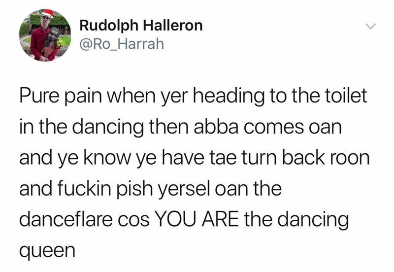 Text - Rudolph Halleron @Ro_Harrah Pure pain when yer heading to the toilet in the dancing then abba comes oan and ye know ye have tae turn back roon and fuckin pish yersel oan the danceflare cos YOU ARE the dancing queen