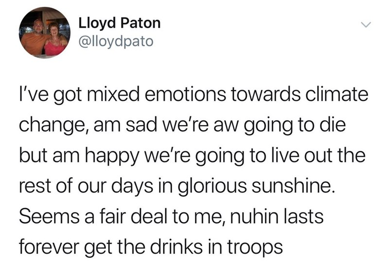 Text - Lloyd Paton @lloydpato I've got mixed emotions towards climate change, am sad we're aw going to die but am happy we're going to live out the rest of our days in glorious sunshine. Seems a fair deal to me, nuhin lasts forever get the drinks in troops