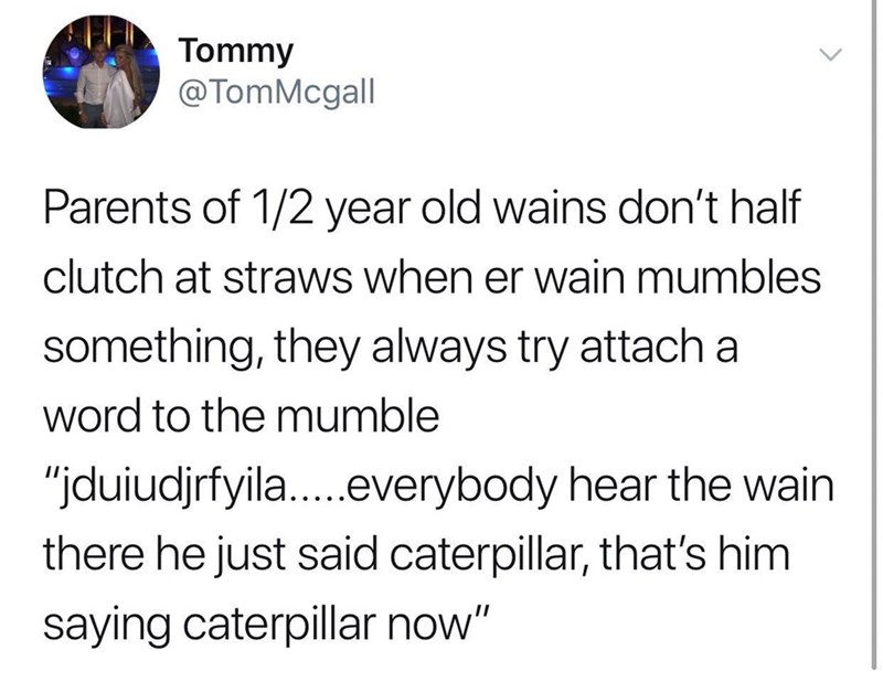 "Text - Tommy @TomMcgall Parents of 1/2 year old wains don't half clutch at straws when er wain mumbles something, they always try attach a word to the mumble ""jduiudjrfyila...everybody hear the wain there he just said caterpillar, that's him saying caterpillar now"""
