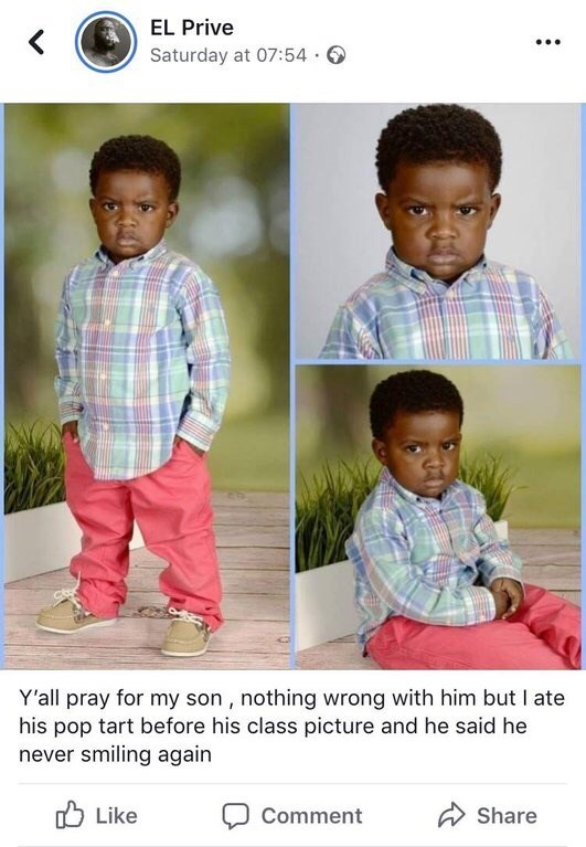 Child - EL Prive Saturday at 07:54. Y'all pray for my son, nothing wrong with him but I ate his pop tart before his class picture and he said he never smiling again Like Comment Share