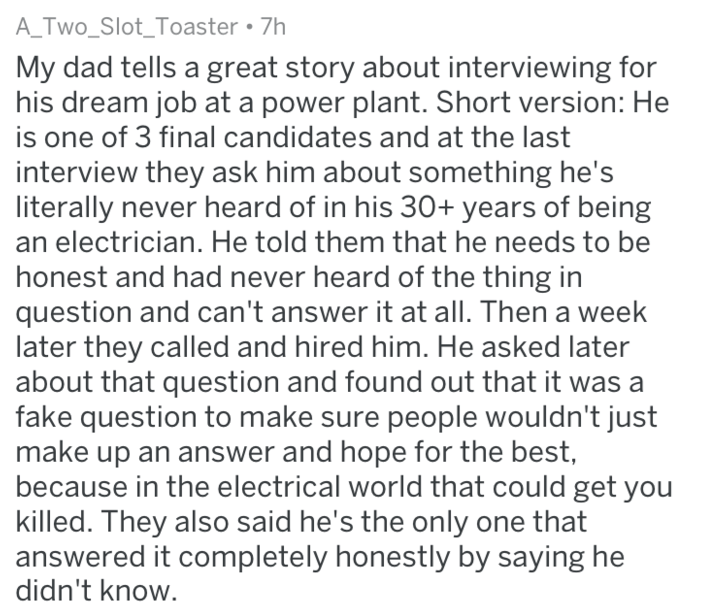 Text - A_Two_Slot_Toaster 7h My dad tells a great story about interviewing for his dream job at a power plant. Short version: He is one of 3 final candidates and at the last interview they ask him about something he's literally never heard of in his 30+ years of being an electrician. He told them that he needs to be honest and had never heard of the thing in question and can't answer it at all. Then a week later they called and hired him. He asked later about that question and found out that it