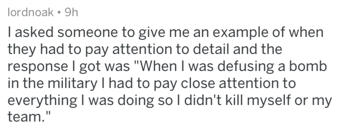 """Text - lordnoak. 9h I asked someone to give me an example of when they had to pay attention to detail and the response I got was """"When I was defusing a bomb in the military I had to pay close attention to everything I was doing so I didn't kill myself or my team."""""""