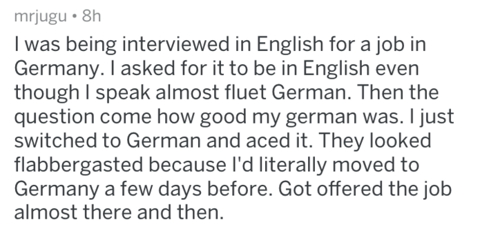 Text - mrjugu 8h I was being interviewed in English for a job in Germany. I asked for it to be in English even though I speak almost fluet German. Then the question come how good my german was. I just switched to German and aced it. They looked flabbergasted because I'd literally moved to Germany a few days before. Got offered the job almost there and then.