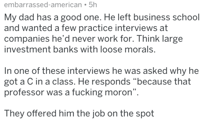 """Text - embarrassed-american 5h My dad has a good one. He left business school and wanted a few practice interviews at companies he'd never work for. Think large investment banks with loose morals. In one of these interviews he was asked why he got a C in a class. He responds """"because that professor was a fucking moron"""". They offered him the job on the spot"""