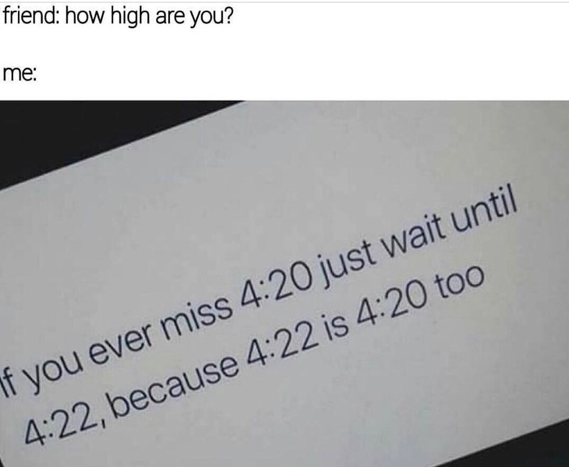 Text - friend: how high are you? me: f you ever miss 4:20 just wait until 4:22, because 4:22 is 4:20 to0