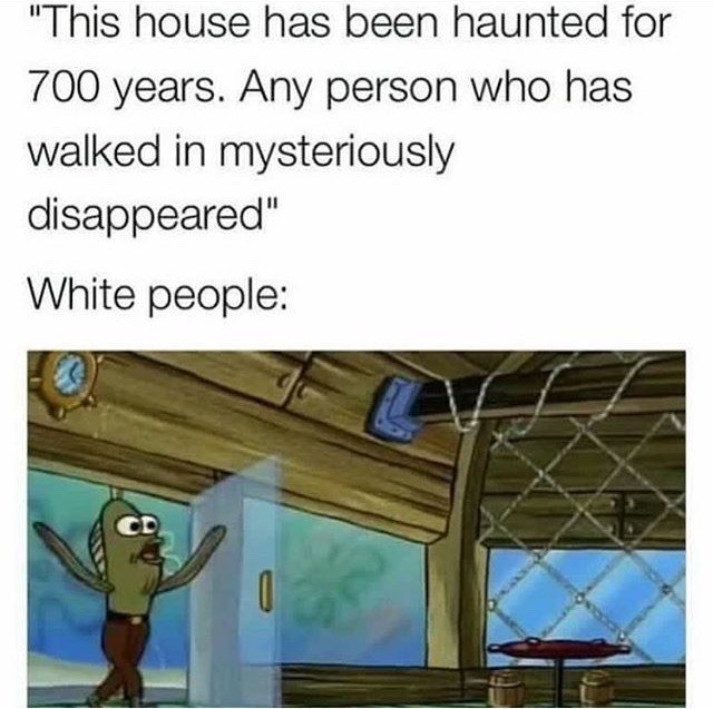 "Caption that reads, ""'This house has been haunted for 700 years. Any person who has walked in mysteriously disappeared;' White people: ..."" above a pic of Random Fish Guy from Spongebob walking into the Krusty Krab"