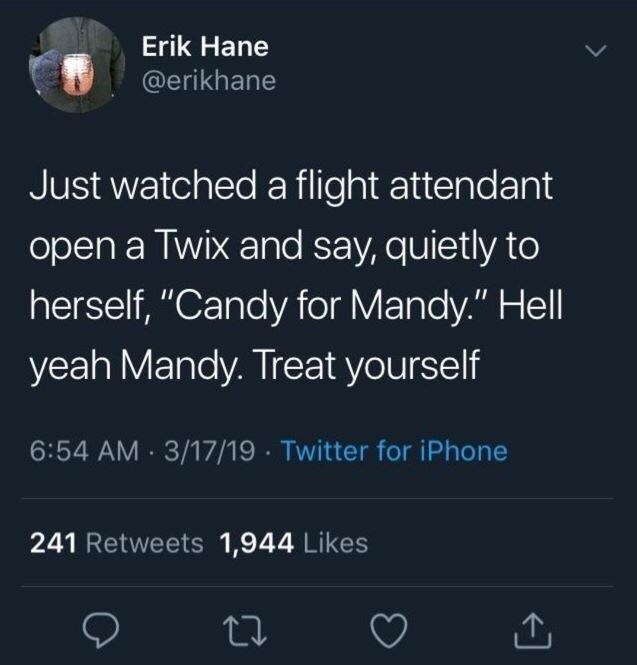 """Text - Erik Hane @erikhane Just watched a flight attendant open a Twix and say, quietly to herself, """"Candy for Mandy."""" Hell yeah Mandy. Treat yourself 6:54 AM 3/17/19 Twitter for iPhone 241 Retweets 1,944 Likes"""