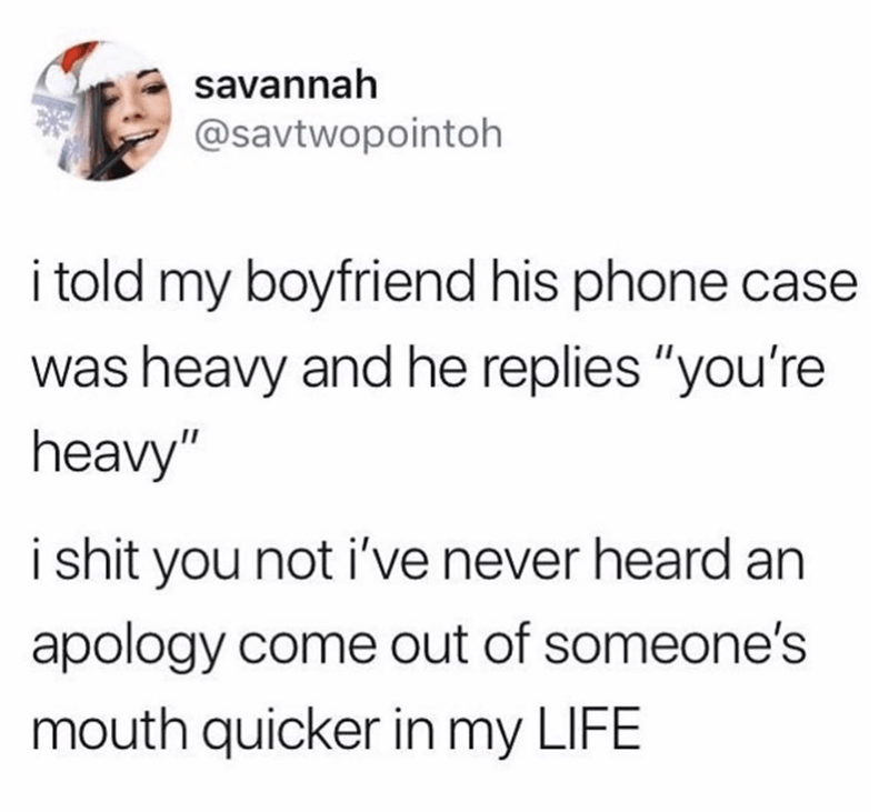 """Text - savannah @savtwopointoh i told my boyfriend his phone case was heavy and he replies """"you're heavy"""" i shit you not i've never heard an apology come out of someone's mouth quicker in my LIFE"""