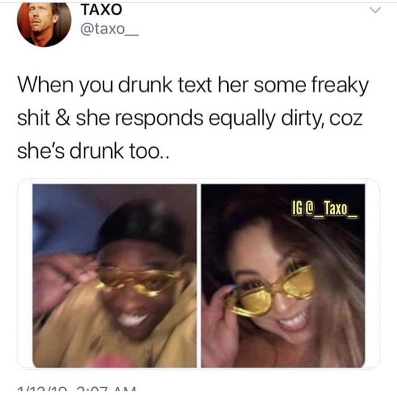 Face - ТАХО @taxo When you drunk text her some freaky shit & she responds equally dirty, coz she's drunk too.. IG@_Taxo