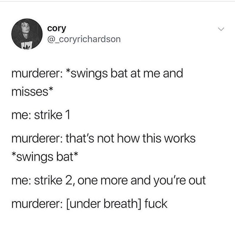 Text - cory @_Coryrichardson murderer: *swings bat at me and misses* me: strike 1 murderer: that's not how this works *swings bat* me: strike 2, one more and you're out murderer: [under breath] fuck