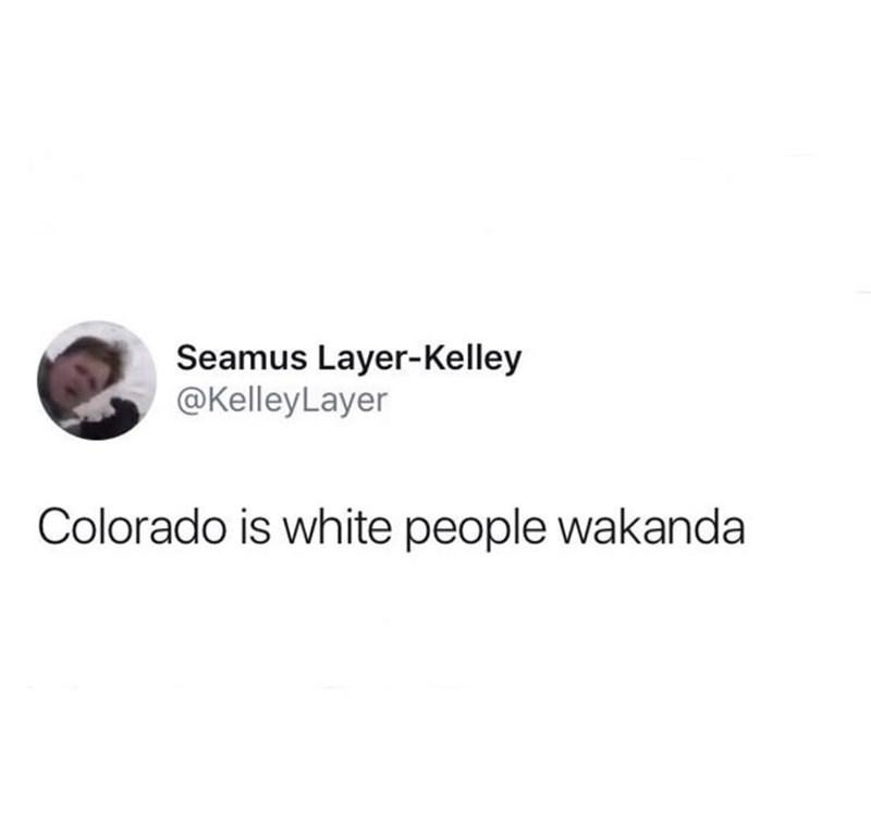 Text - Seamus Layer-Kelley @KelleyLayer Colorado is white people wakanda