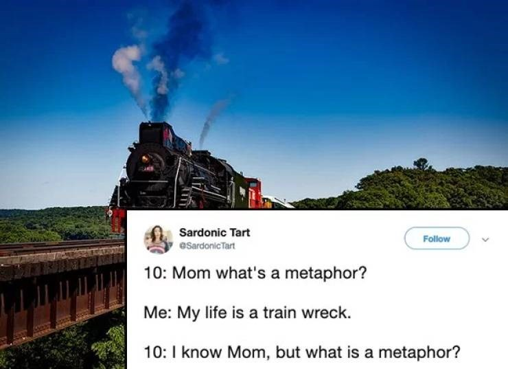 twitter post 10: Mom what's a metaphor? Me: My life is a train wreck 10: I know Mom, but what is a metaphor?
