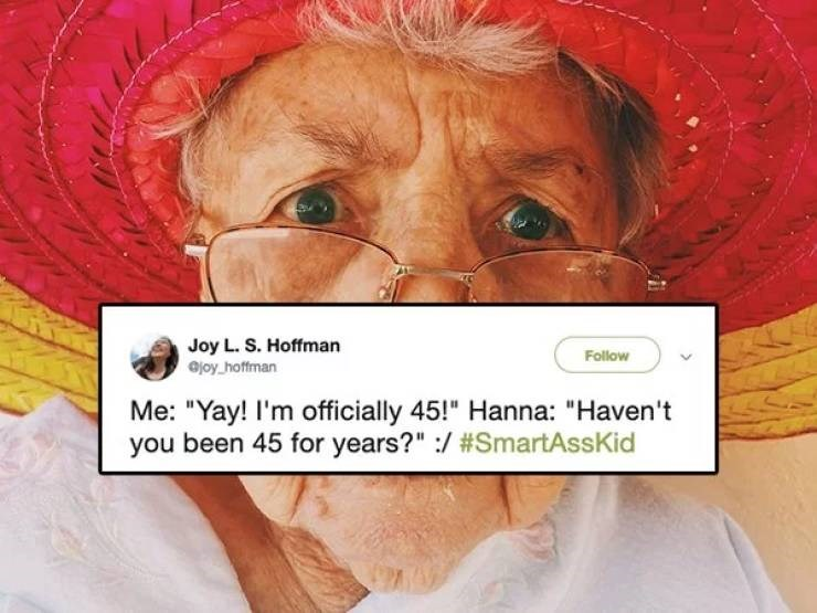 "twitter post Me: ""Yay! I'm officially 45!"" Hanna: ""Haven't you been 45 for years?"