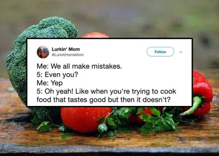 twitter post Me: We all make mistakes 5: Even you? Me: Yep 5: Oh yeah! Like when you're trying to cook food that tastes good but then it doesn't?