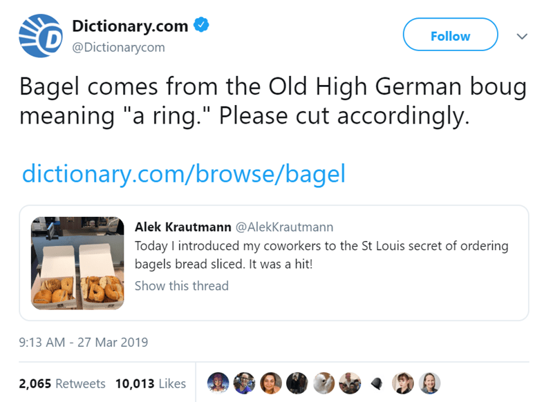 "bagel slicing - Text - Dictionary.com Follow @Dictionarycom Bagel comes from the Old High German boug meaning ""a ring."" Please cut accordingly. dictionary.com/browse/bagel Alek Krautmann @AlekKrautmann Today I introduced my coworkers to the St Louis secret of ordering bagels bread sliced. It was a hit! Show this thread 9:13 AM - 27 Mar 2019 2,065 Retweets 10,013 Likes"