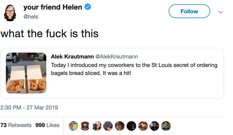 bagel slicing - Text - your friend Helen Follow @hels what the fuck is this Alek Krautmann @AlekKrautmann Today introduced my coworkers to the St Louis secret of ordering bagels bread sliced. It was a hit! 2:30 PM 27 Mar 2019 Con Do 73 Retweets 999 Likes