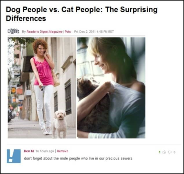 Ken M trolling - Text - Dog People vs. Cat People: The Surprising Differences Digest By Reader's Digest Magazine Pets- Fri Dec 2, 2011 448 PM EST Ken M 16 hours ago Remove don't forget about the mole people who live in our precious sewers