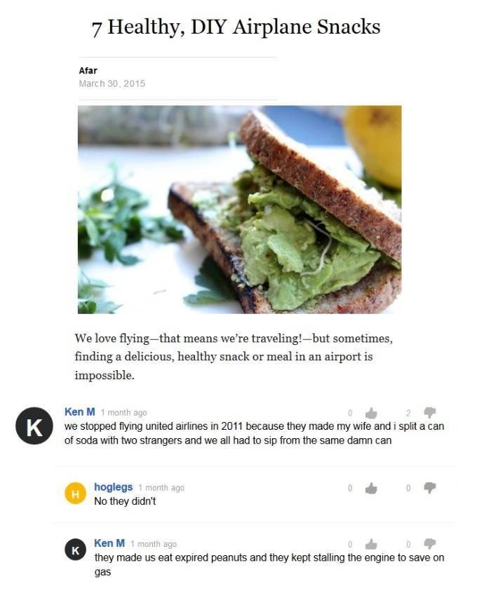 Ken M trolling - Food - 7 Healthy, DIY Airplane Snacks Afar March 30, 2015 We love flying-that means we're traveling!-but sometimes, finding a delicious, healthy snack or meal in an airport is impossible. Ken M 1 month ago Kwe stopped flying united airlines in 2011 because they made my wife and i split a can of soda with two strangers and we all had to sip from the same damn can hoglegs 1 month ago No they didn't Ken M 1 month ago K they made us eat expired peanuts and they kept stalling the eng