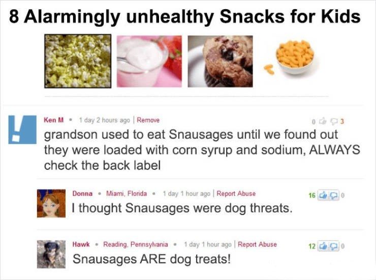 Ken M trolling - Text - 8 Alarmingly unhealthy Snacks for Kids 1 day 2 hours ago Remove Ken M o3 grandson used to eat Snausages until we found out they were loaded with corn syrup and sodium, ALWAYS check the back label Donna Miami, Florida 1 day 1 hour ago Report Abuse I thought Snausages were dog threats. 16 1 day 1 hour ago Report Abuse Hawk Reading, Pennsylvania 12 Snausage rE dog treats!