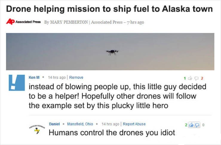 Ken M trolling - Text - Drone helping mission to ship fuel to Alaska town Associated Press By MARY PEMBERTON Associated Press-7hrs ago Ken M 14 hrs ago Remove instead of blowing people up, this little guy decided to be a helper! Hopefully other drones will follow the example set by this plucky little hero 14 hrs ago Report Abuse Mansfieid, Ohio Daniel 21 Humans control the drones you idiot