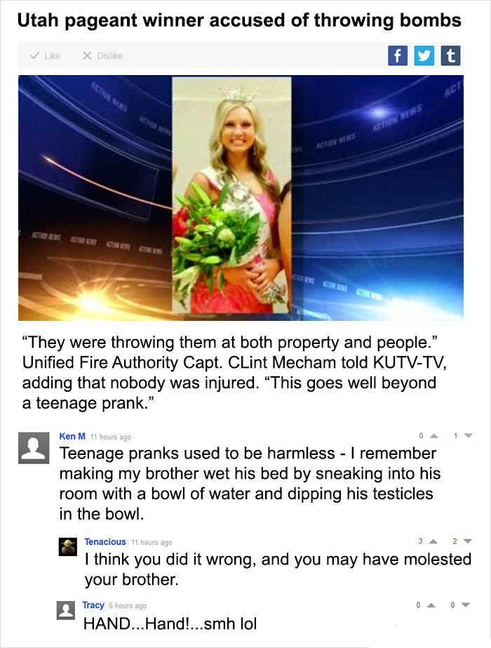 "Ken M trolling - Text - Utah pageant winner accused of throwing bombs X Dislike t f Like ACTM E ""They were throwing them at both property and people."" Unified Fire Authority Capt. CLint Mecham told KUTV-TV, adding that nobody was injured. ""This goes well beyond a teenage prank."" Ken M 11 hours ago Teenage pranks used to be harmless I remember making my brother wet his bed by sneaking into his room with a bowl of water and dipping his testicles in the bowl. Tenacious 11 hours ago I think you did"
