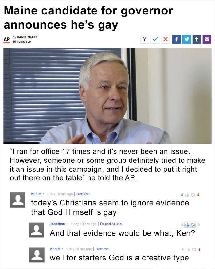 "Ken M trolling - Text - Maine candidate for governor announces he's gay By DAVID SHARP AP 16 hours ago Y Xf t ""I ran for office 17 times and it's never been an issue However, someone or some group definitely tried to make it an issue in this campaign, and I decided to put it right out there on the table"" he told the AP Ken M 1 day 18 hrs ago Remove 4 4 today's Christians seem to ignore evidence that God Himself is gay 1 day 18 hrs ago Report Abuse Jonathan 0 And that evidence would be what, Ken?"