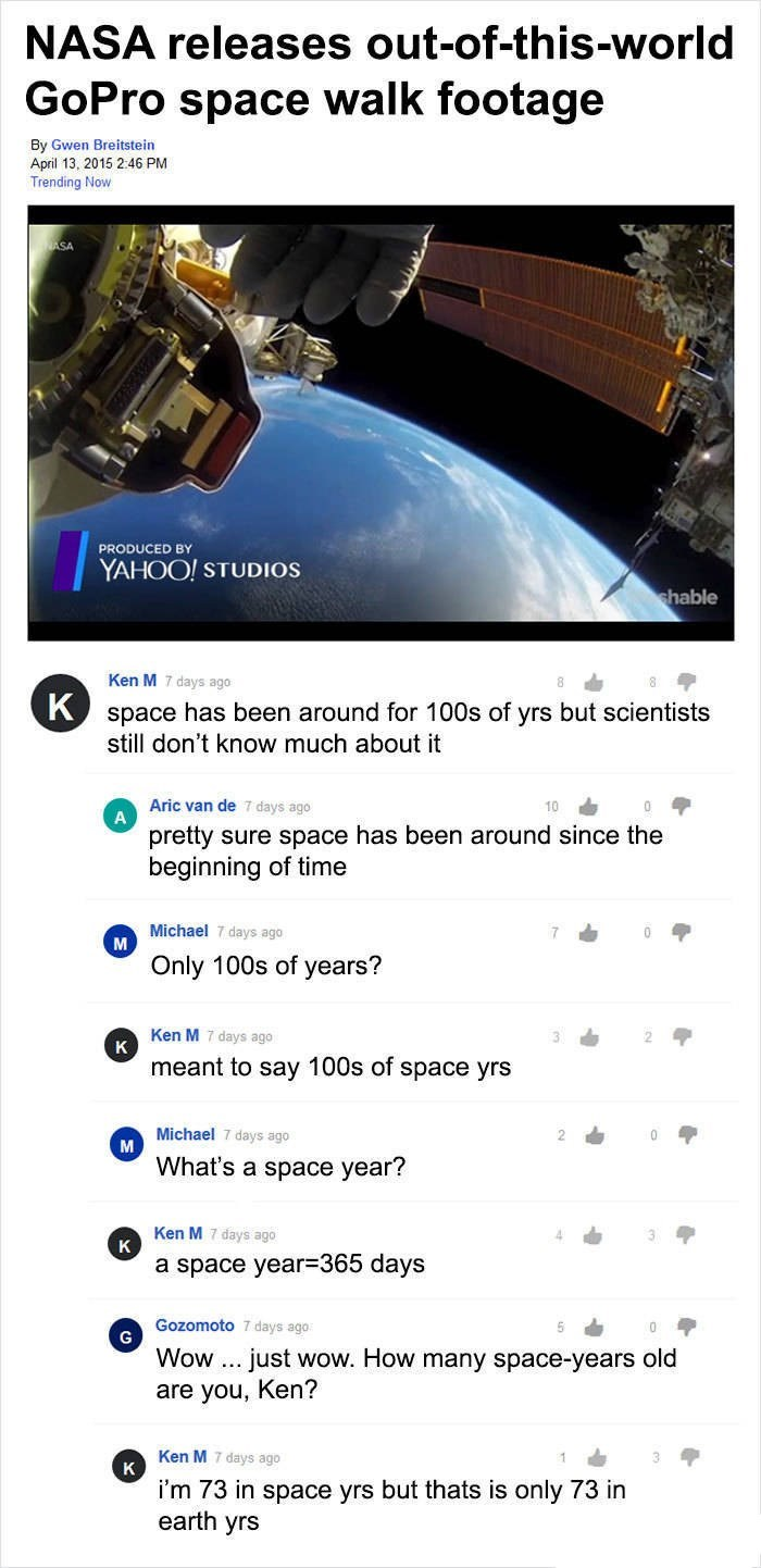 Ken M trolling - Text - NASA releases out-of-this-world GoPro space walk footage By Gwen Breitstein April 13, 2015 2:46 PM Trending Now PRODUCED BY YAHOO! STUDIOS shable Ken M 7 days ago Kspace has been around for 100s of yrs but scientists still don't know much about it Aric van de 7 days ago A pretty sure space has been around since the beginning of time Michael 7 days ago M 7 Only 100s of years? Ken M 7 days ago K meant to say 100s of space yrs Michael 7 days ago What's a space year? Ken M 7