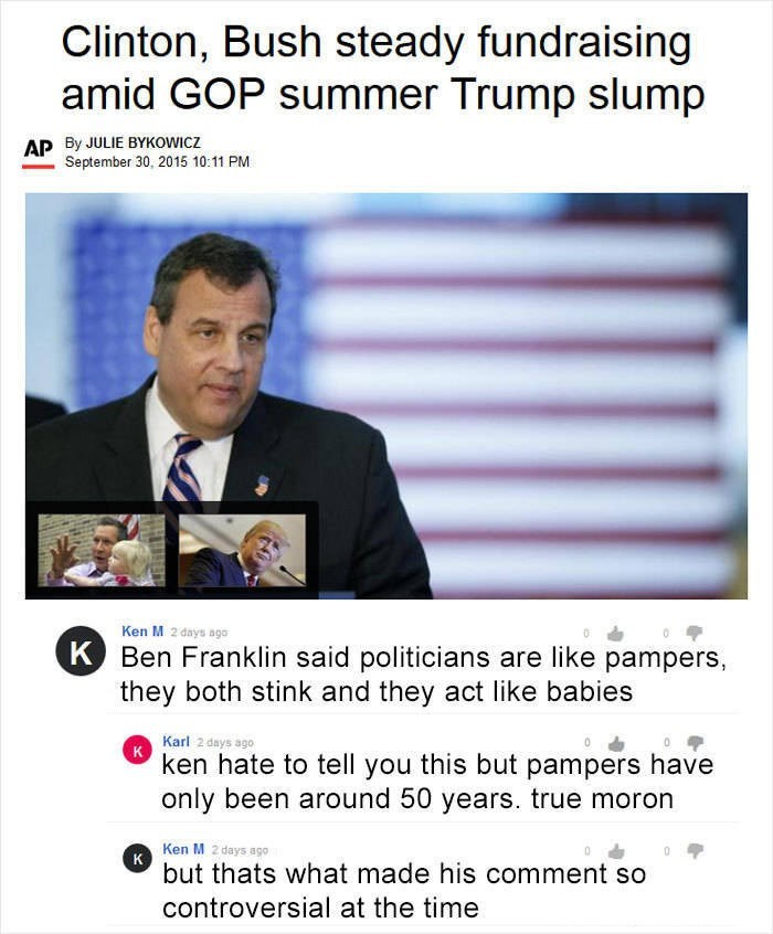 Ken M trolling - Text - Clinton, Bush steady fundraising amid GOP summer Trump slump AP By JULIE BYKOWICZ September 30, 2015 10:11 PM Ken M 2 days ago K Ben Franklin said politicians are like pampers, they both stink and they act like babies Karl 2 days ago к ken hate to tell you this but pampers have only been around 50 years. true moron Ken M 2 days ago к but thats what made his comment so controversial at the time