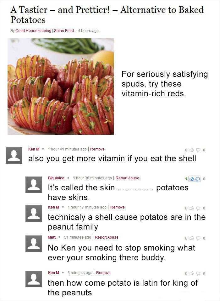 Ken M trolling - Food group - A Tastier and Prettier! Potatoes Alternative to Baked - By Good Housekeeping Shine Food-4 hours ago For seriously satisfying spuds, try these vitamin-rich reds. 1 hour 41 minutes ago Remove Ken M also you get more vitamin if you eat the shell 1 hour 38 minutes ago Report Abuse Big Voice 1 0 It's called the skin.. potatoes have skins Ken M 1 hour 17 minutes ago Remove technicaly a shell cause potatos are in the peanut family 51 minutes ago Report Abuse Matt No Ken yo