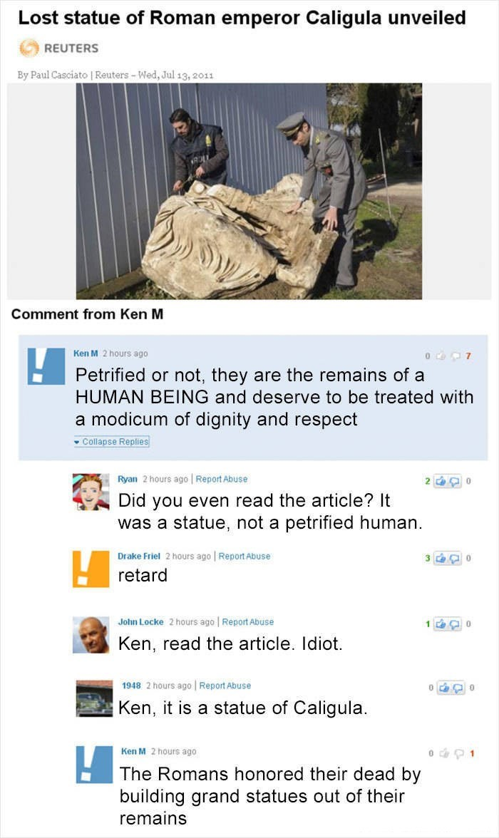 Ken M trolling - Text - Lost statue of Roman emperor Caligula unveiled REUTERS By Paul Casciato | Reuters-Wed, Jul 13, 2011 Comment from Ken M Ken M 2 hours ago O 7 Petrified or not, they are the remains of a HUMAN BEING and deserve to be treated with a modicum of dignity and respect Collapse Replies Ryan 2 hours ago Report Abuse 2 0 Did you even read the article? It was a statue, not a petrified human Drake Friel 2 hours ago Report Abuse 3 0 retard John Locke 2 hours ago Report Abuse 1 0 Ken, r