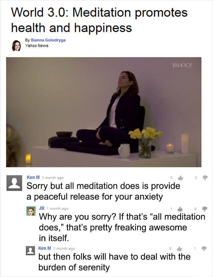 "Ken M trolling - Text - World 3.0: Meditation promotes health and happiness By Bianna Golodryga Yahoo News YAHOO! Ken M 1 month ago Sorry but all meditation does is provide a peaceful release for your anxiety JB 1 month ago Why are you sorry? If that's ""all meditation does,"" that's pretty freaking awesome in itself Ken M month ago but then folks will have to deal with the burden of serenity"