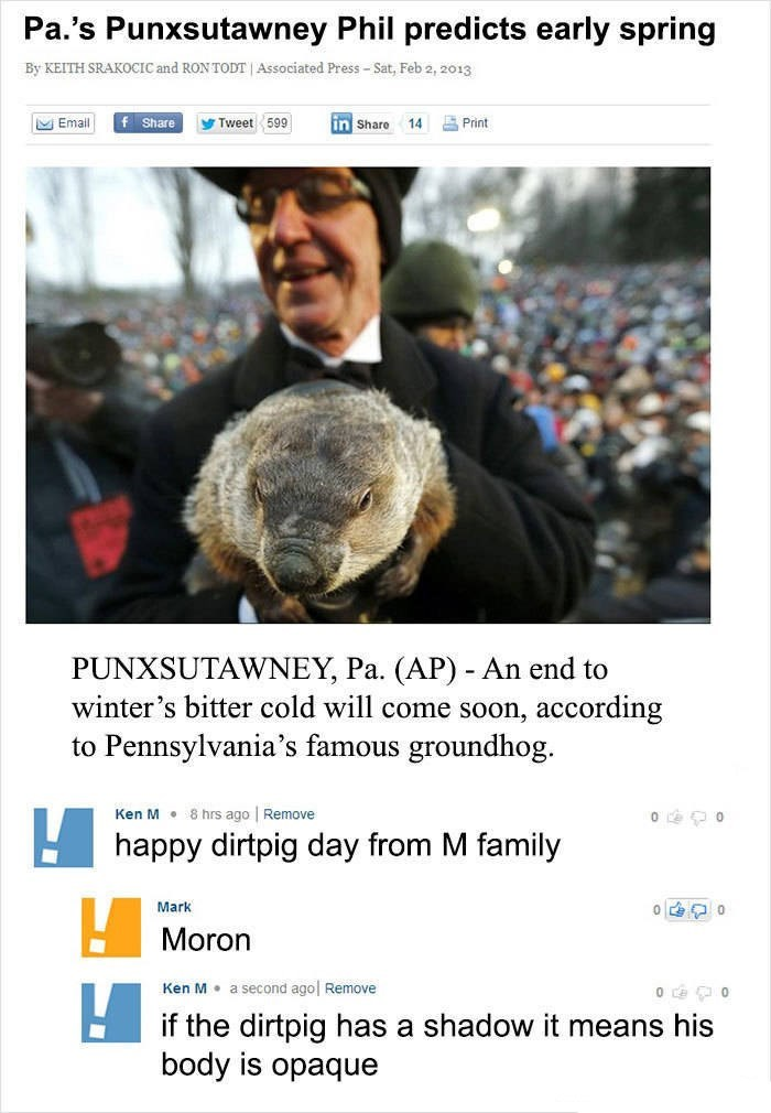 Ken M trolling - Adaptation - Pa.'s Punxsutawney Phil predicts early spring By KEITH SRAKOCIC and RON TODT Associated Press-Sat, Feb 2, 2o13 f Share Print in Share Email Tweet 599 14 PUNXSUTAWNEY, Pa. (AP) An end to winter's bitter cold will come soon, according to Pennsylvania's famous groundhog 8 hrs ago Remove Ken M happy dirtpig day from M family Mark Moron a second ago Ken M Remove if the dirtpig has a shadow it means his body is opaque