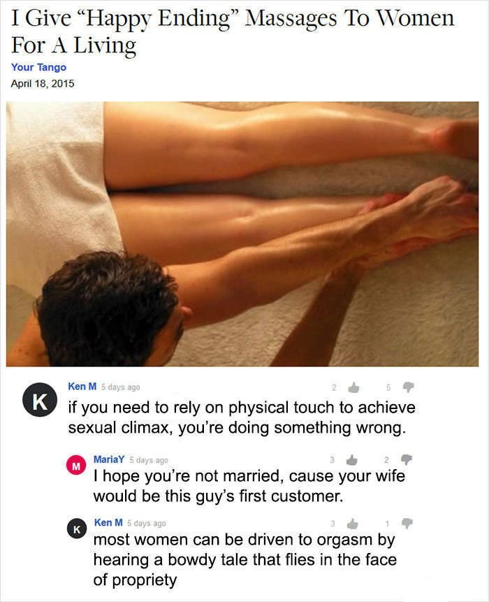 "Ken M trolling - Text - I Give ""Happy Ending"" Massages To Women For A Living Your Tango April 18, 2015 Ken M 5 days ago if you need to rely on physical touch to achieve sexual climax, you're doing something wrong MariaY 5 days ago M I hope you're not married, cause your wife would be this guy's first customer. Ken M 5 days ago K most women can be driven to orgasm by hearing a bowdy tale that flies in the face of propriety"