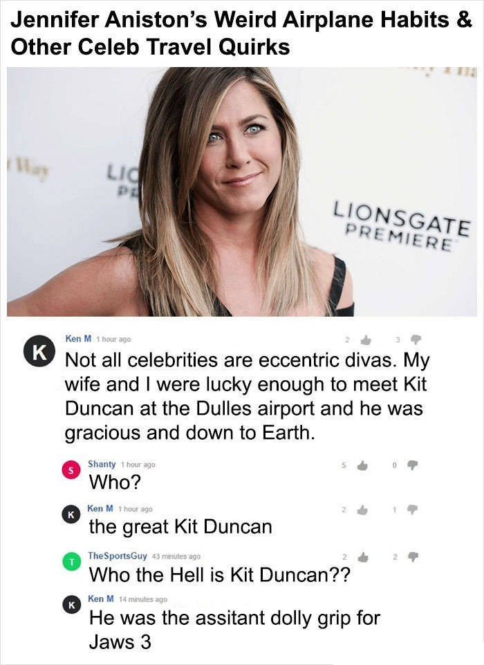 Ken M trolling - Text - Jennifer Aniston's Weird Airplane Habits & Other Celeb Travel Quirks Way LIC PE LIONSGATE PREMIERE Ken M 1 hour ago Not all celebrities are eccentric divas. My wife and I were lucky enough to meet Kit Duncan at the Dulles airport and he was gracious and down to Earth. Shanty 1 hour ago Who? Ken M 1 hour ago K the great Kit Duncan The SportsGuy 43 minutes ago Who the Hell is Kit Duncan?? Ken M 14 minutes ago к He was the assitant dolly grip for Jaws 3