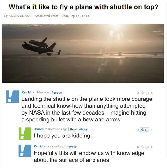 Ken M trolling - Text - What's it like to fly a plane with shuttle on top? By ALICIA CHANG Associated Press-Thu, Sep 20, 2012 Ken M9 hrs ago Remove Landing the shuttle on the plane took more courage and technical know-how than anything attempted by NASA in the last few decades - imagine hitting a speeding bullet with a bow and arrow James 2 hrs 29 mins ago Report Abuse I hope you are kidding. Ken M a second ago Remove Hopefully this will endow us with knowledge about the surface of airplanes