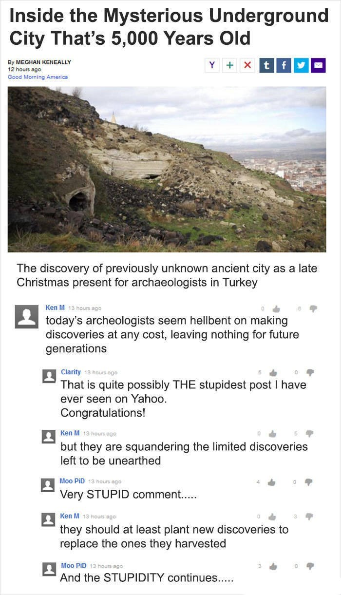 Ken M trolling - Text - Inside the Mysterious Underground City That's 5,000 Years Old By MEGHAN KENEALLY 12 hours ago Y Xt fy Good Morning America The discovery of previously unknown ancient city as a late Christmas present for archaeologists in Turkey Ken M 13 hours ago today's archeologists seem hellbent on making discoveries at any cost, leaving nothing for future generations Clarity 13 hours ago That is quite possibly THE stupidest post I have ever seen on Yahoo. Congratulations! Ken M 13 ho