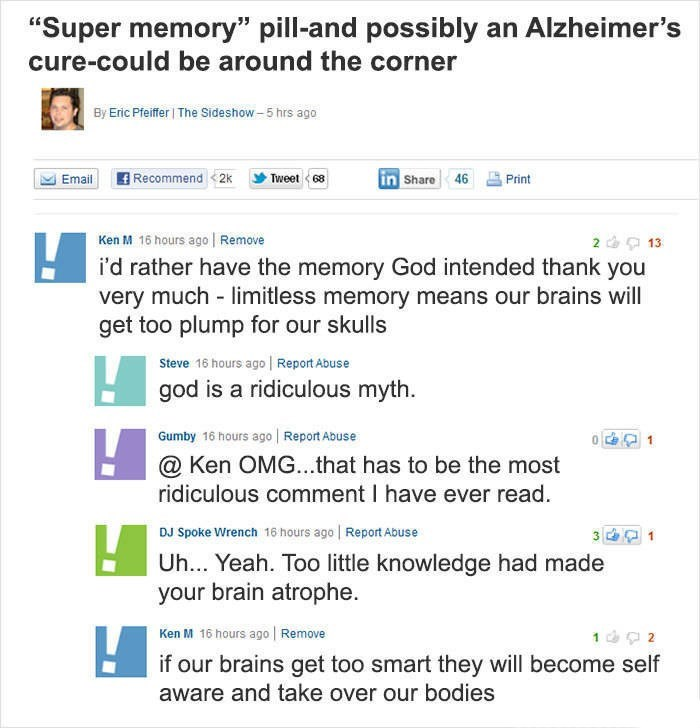"Ken M trolling - Text - ""Super memory"" pill-and possibly an Alzheimer's cure-could be around the corner By Eric Pfeifer The Sideshow-5 hrs ago Recommend 2k in Share 46 Email Tweet 68 Print Ken M 16 hours ago Remove i'd rather have the memory God intended thank you very much limitless memory means our brains will get too plump for our skulls &13 Steve 16 hours ago Report Abuse god is a ridiculous myth Gumby 16 hours ago Report Abuse @ Ken OMG...that has to be the most ridiculous comment I have ev"