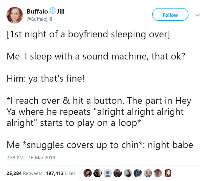 """Text - Buffalo Jill Follow @Buffalojill [1st night of a boyfriend sleeping over] Me: I sleep with a sound machine, that ok? Him: ya that's fine! *I reach over & hit a button. The part in Hey Ya where he repeats """"alright alright alright alright"""" starts to play on a loop* Me *snuggles covers up to chin*: night babe 2:59 PM 16 Mar 2019 25,284 Retweets 197,413 Likes"""
