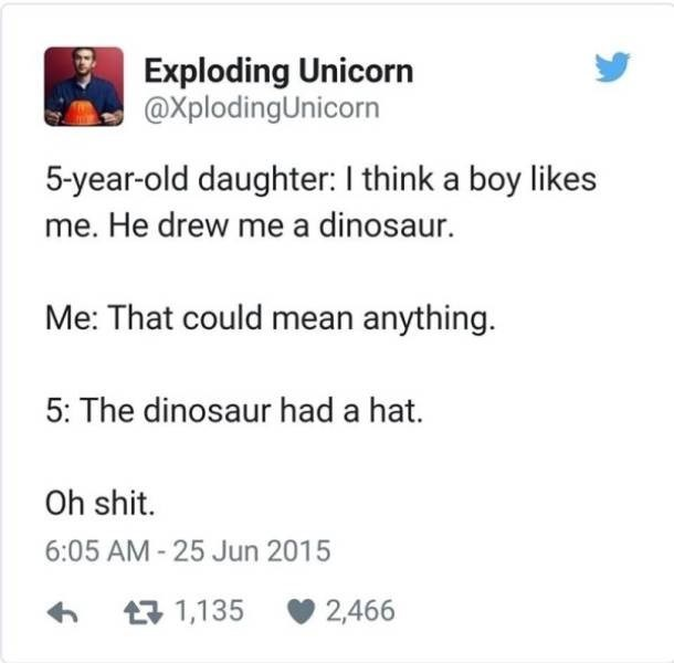 twitter post 5-year-old daughter: I think a boy likes me. He drew me a dinosaur. Me: That could mean anything. 5: The dinosaur had a hat. Oh shit.
